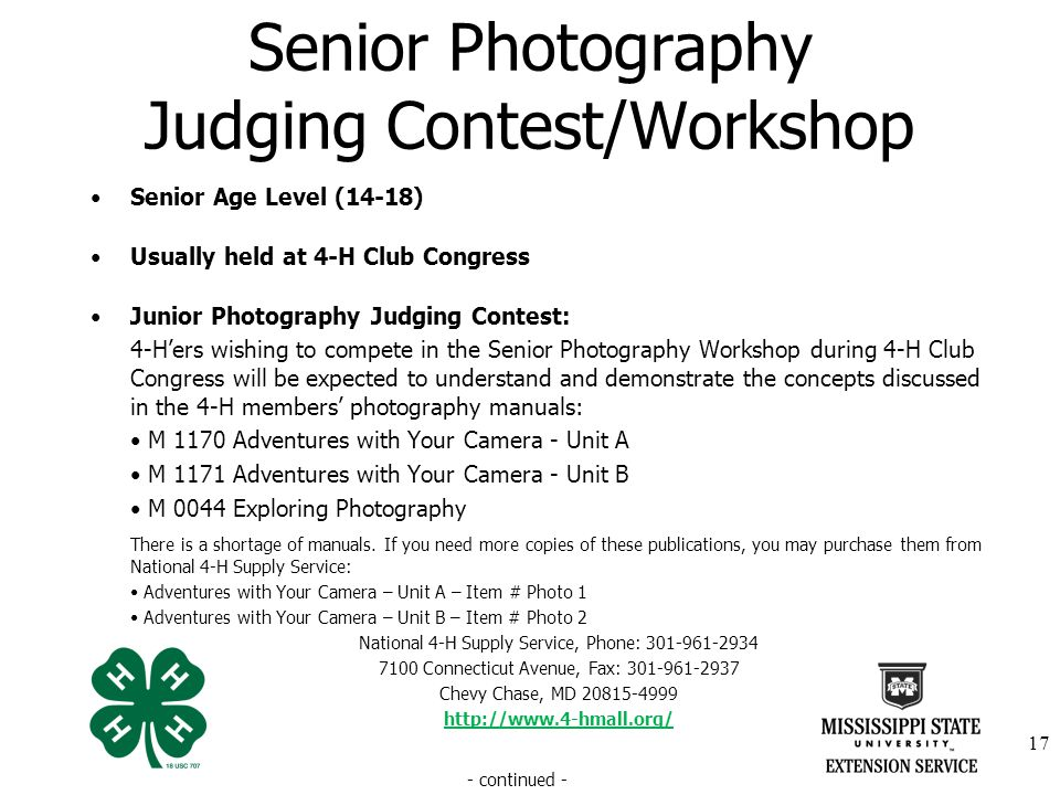 Senior Photography Judging Contest/Workshop Senior Age Level (14-18) Usually held at 4-H Club Congress Junior Photography Judging Contest: 4-Hers wishing to compete in the Senior Photography Workshop during 4-H Club Congress will be expected to understand and demonstrate the concepts discussed in the 4-H members photography manuals: M 1170 Adventures with Your Camera - Unit A M 1171 Adventures with Your Camera - Unit B M 0044 Exploring Photography There is a shortage of manuals.