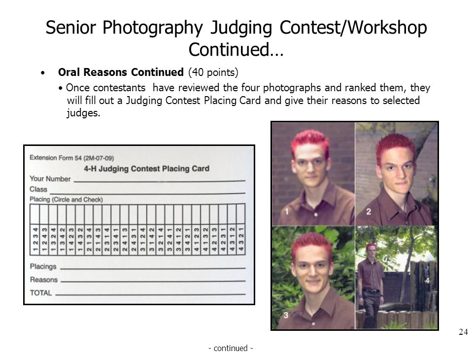 Senior Photography Judging Contest/Workshop Continued… Oral Reasons Continued (40 points) Once contestants have reviewed the four photographs and ranked them, they will fill out a Judging Contest Placing Card and give their reasons to selected judges.