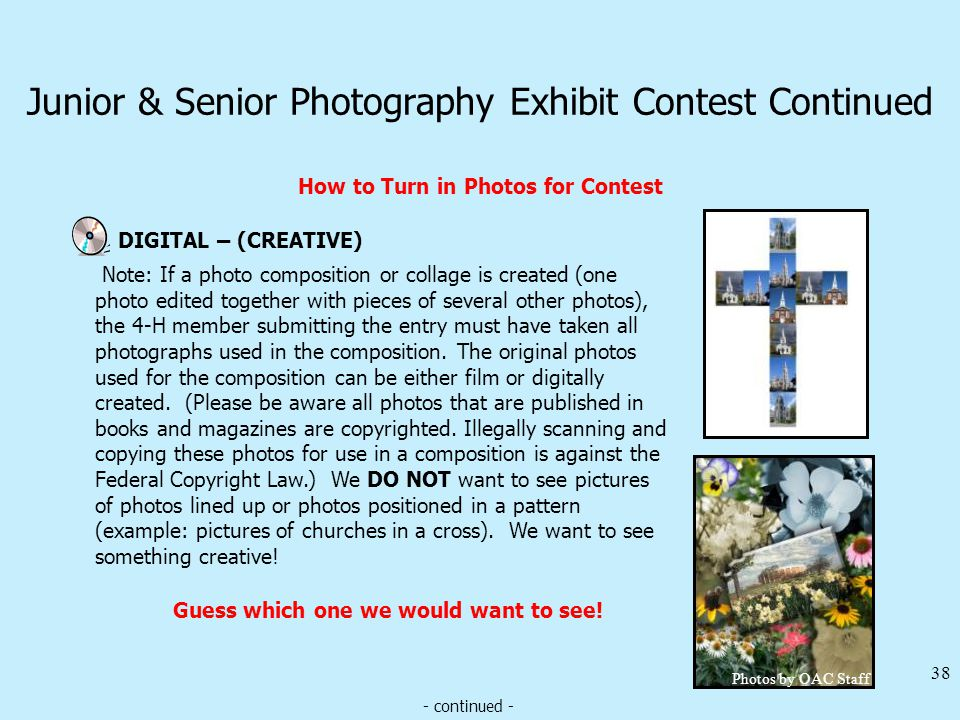 Junior & Senior Photography Exhibit Contest Continued How to Turn in Photos for Contest DIGITAL – (CREATIVE) 38 Note: If a photo composition or collage is created (one photo edited together with pieces of several other photos), the 4-H member submitting the entry must have taken all photographs used in the composition.