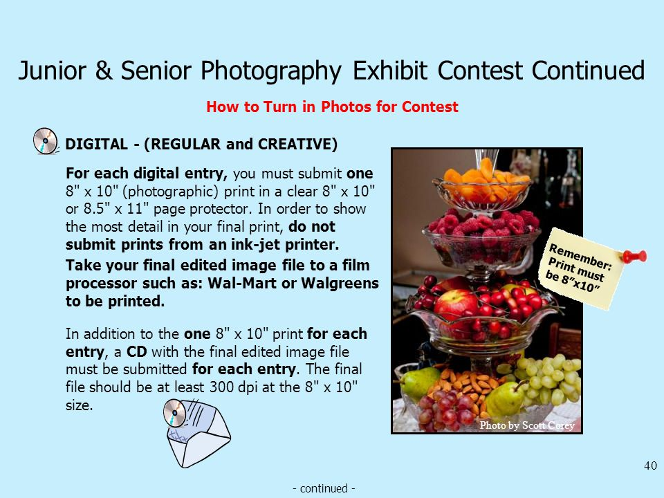 Junior & Senior Photography Exhibit Contest Continued How to Turn in Photos for Contest DIGITAL - (REGULAR and CREATIVE) 40 In addition to the one 8 x 10 print for each entry, a CD with the final edited image file must be submitted for each entry.