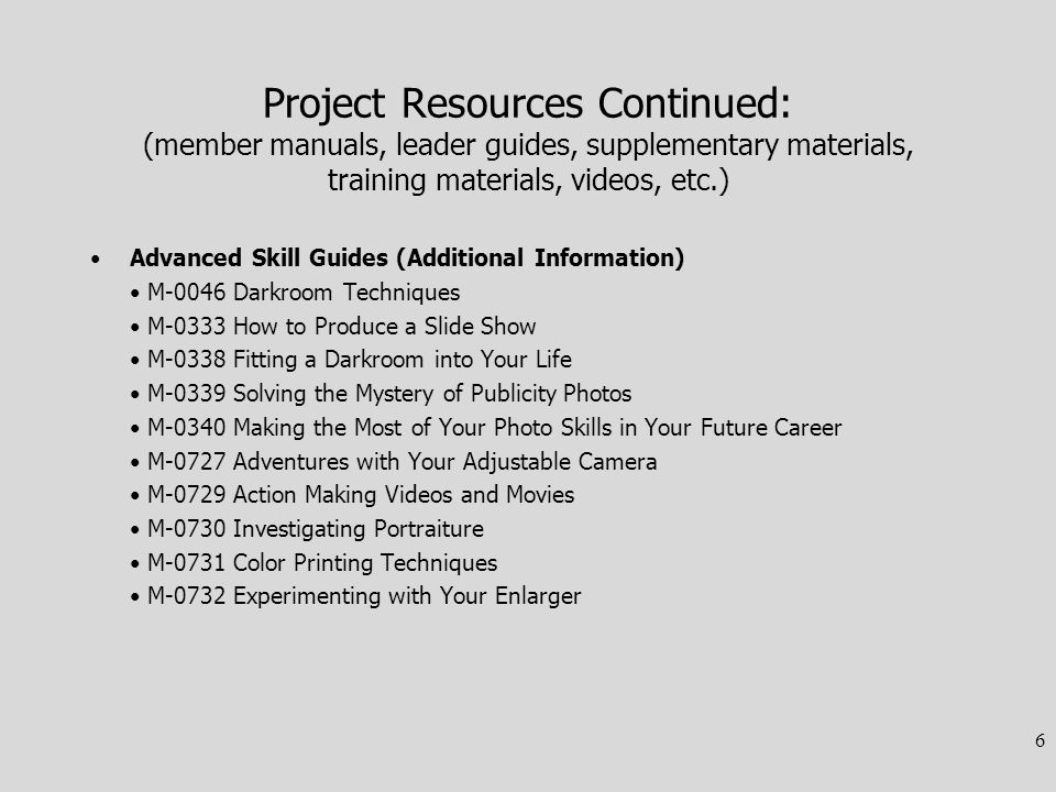 Project Resources Continued: (member manuals, leader guides, supplementary materials, training materials, videos, etc.) Advanced Skill Guides (Additional Information) M-0046 Darkroom Techniques M-0333 How to Produce a Slide Show M-0338 Fitting a Darkroom into Your Life M-0339 Solving the Mystery of Publicity Photos M-0340 Making the Most of Your Photo Skills in Your Future Career M-0727 Adventures with Your Adjustable Camera M-0729 Action Making Videos and Movies M-0730 Investigating Portraiture M-0731 Color Printing Techniques M-0732 Experimenting with Your Enlarger 6