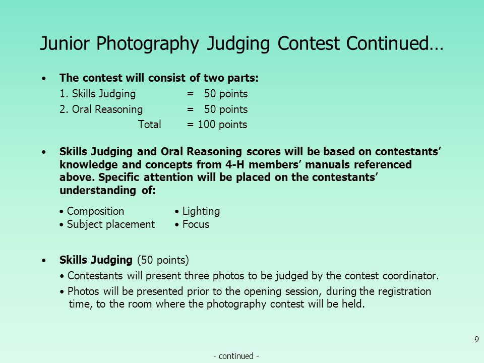 Junior Photography Judging Contest Continued… Contestants must submit one each: 10 - continued - or OAC Photo Landscape Outdoor scene or building or Photo by Marco Nicovich Photo by Tom Thompson Action Principal subject in motion or Photo by Scott Corey Photo by Marco Nicovich Portrait Single subject Human or animal (must be living; in other words, not a picture of something dead) Remember: 1 each, total of 3