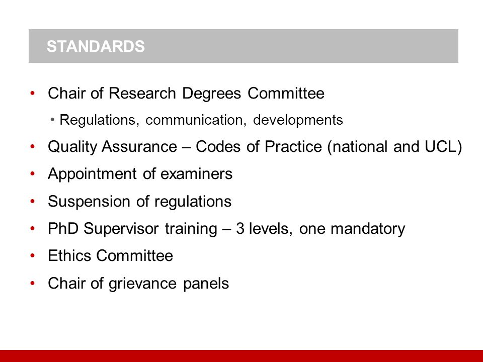 Chair of Research Degrees Committee Regulations, communication, developments Quality Assurance – Codes of Practice (national and UCL) Appointment of examiners Suspension of regulations PhD Supervisor training – 3 levels, one mandatory Ethics Committee Chair of grievance panels STANDARDS