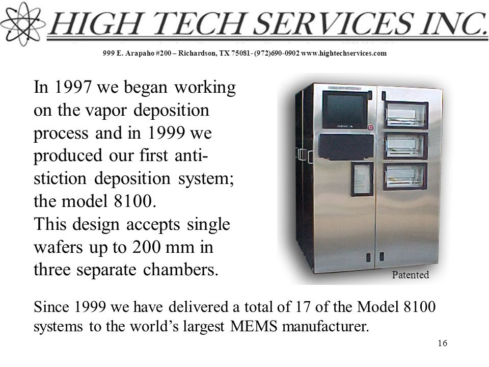 999 E. Arapaho #200 – Richardson, TX 75081- (972)690-0902 www.hightechservices.com 16 In 1997 we began working on the vapor deposition process and in