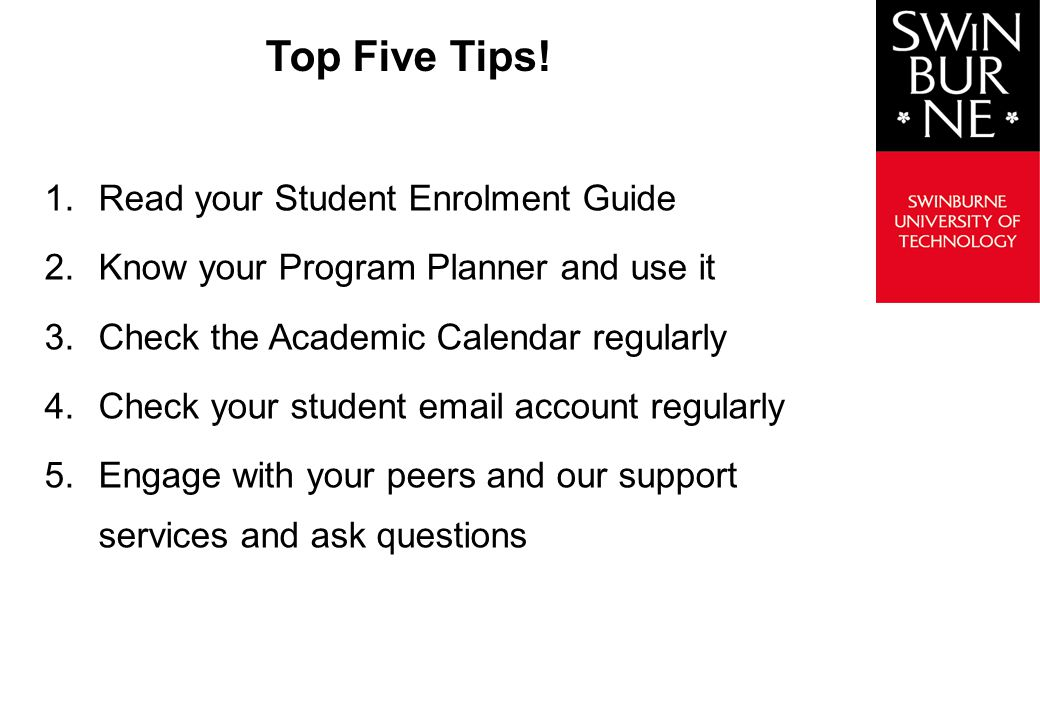 1.Read your Student Enrolment Guide 2.Know your Program Planner and use it 3.Check the Academic Calendar regularly 4.Check your student email account regularly 5.Engage with your peers and our support services and ask questions Top Five Tips!