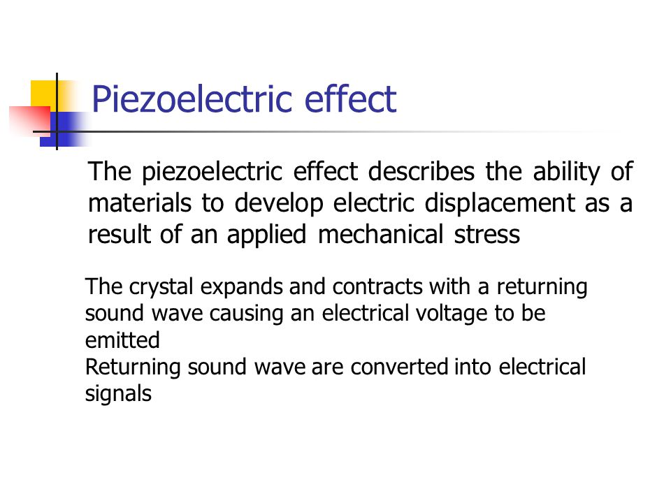 Inverse Piezoelectric Effect The property of certain crystals to expand or strain when positive or negative electrical current is applied Voltage applied to opposite sides of the crystal cause it to expand; polarity is reversed (AC current) causing the crystal to strain Constant change from expansion to strain, strain to expansion, results in mechanical waves (sound) being produced Thus, the electrical signal is converted into a sound wave