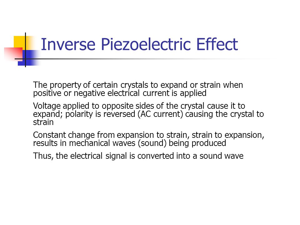 Inverse Piezoelectric Effect The property of certain crystals to expand or strain when positive or negative electrical current is applied Voltage appl