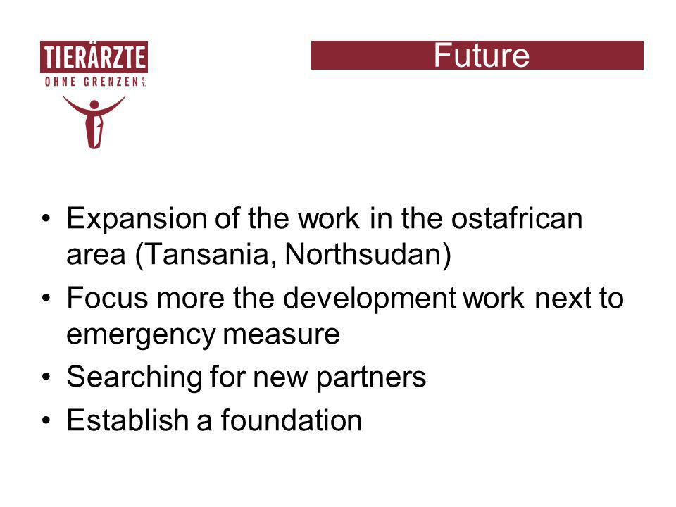 Future Expansion of the work in the ostafrican area (Tansania, Northsudan) Focus more the development work next to emergency measure Searching for new partners Establish a foundation