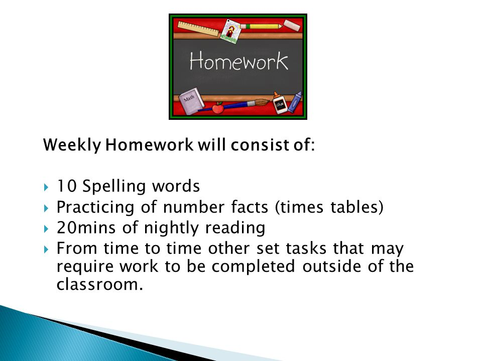 Weekly Homework will consist of: 10 Spelling words Practicing of number facts (times tables) 20mins of nightly reading From time to time other set tas