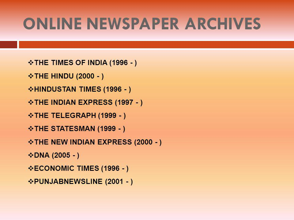 ONLINE NEWSPAPER ARCHIVES THE TIMES OF INDIA (1996 - ) THE HINDU (2000 - ) HINDUSTAN TIMES (1996 - ) THE INDIAN EXPRESS (1997 - ) THE TELEGRAPH (1999 - ) THE STATESMAN (1999 - ) THE NEW INDIAN EXPRESS (2000 - ) DNA (2005 - ) ECONOMIC TIMES (1996 - ) PUNJABNEWSLINE (2001 - )