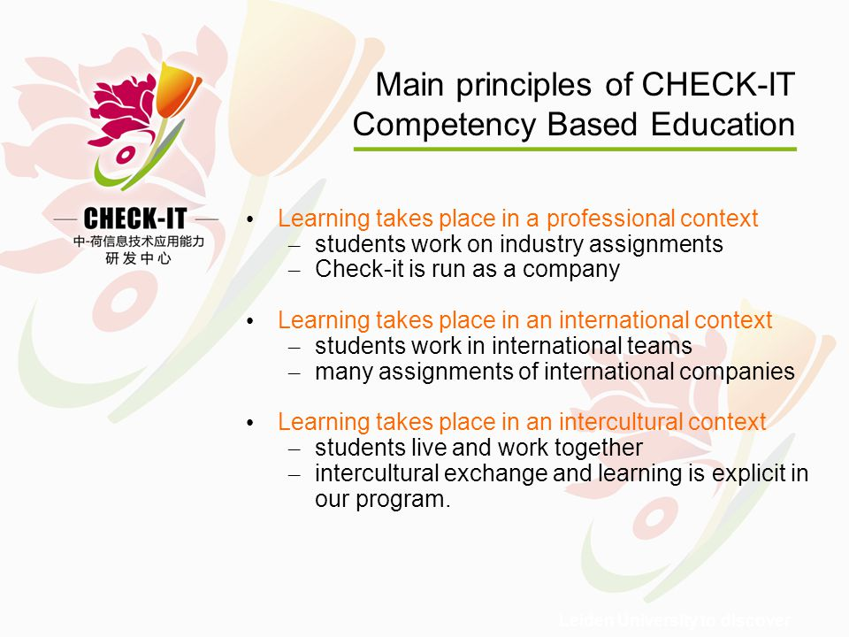 Leiden University to discover Main principles of CHECK-IT Competency Based Education Learning takes place in a professional context – students work on industry assignments – Check-it is run as a company Learning takes place in an international context – students work in international teams – many assignments of international companies Learning takes place in an intercultural context – students live and work together – intercultural exchange and learning is explicit in our program.