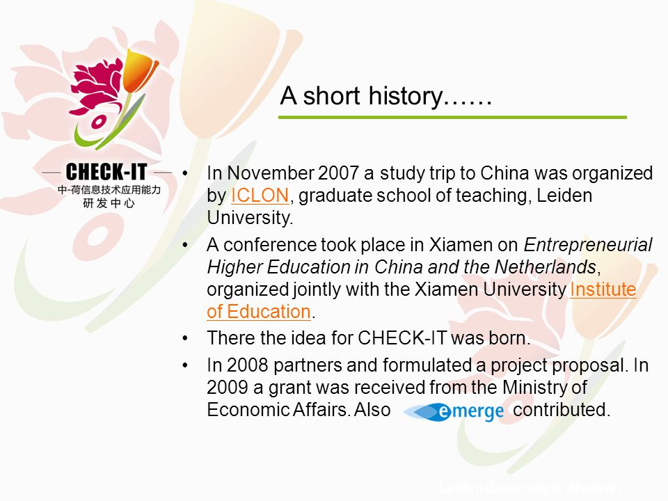 Leiden University to discover A short history…… In November 2007 a study trip to China was organized by ICLON, graduate school of teaching, Leiden University.ICLON A conference took place in Xiamen on Entrepreneurial Higher Education in China and the Netherlands, organized jointly with the Xiamen University Institute of Education.Institute of Education There the idea for CHECK-IT was born.