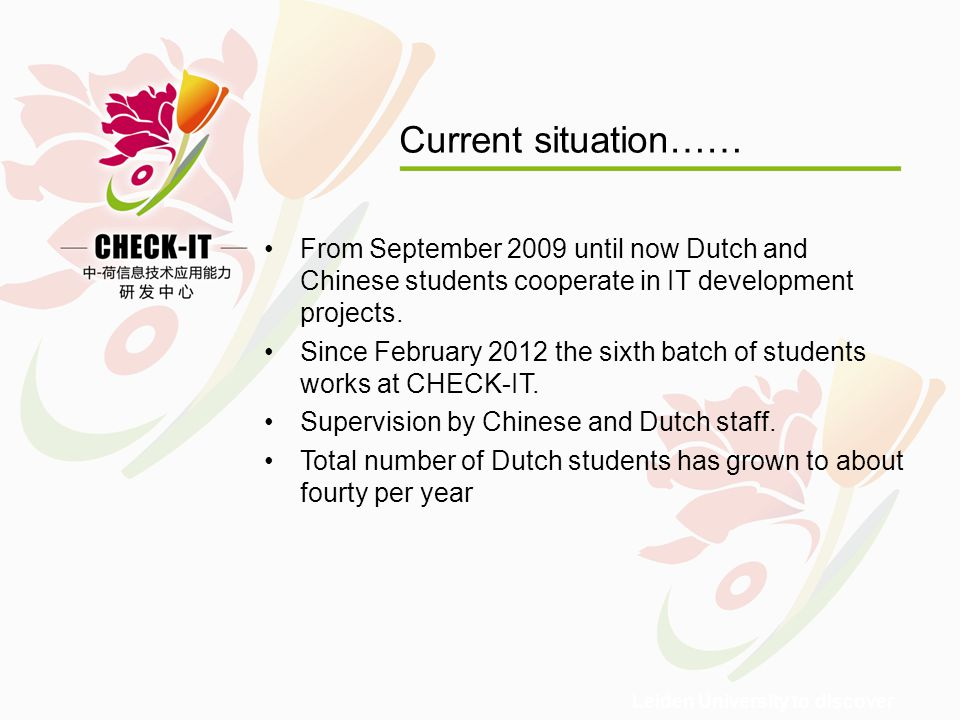 Leiden University to discover Current situation…… From September 2009 until now Dutch and Chinese students cooperate in IT development projects.