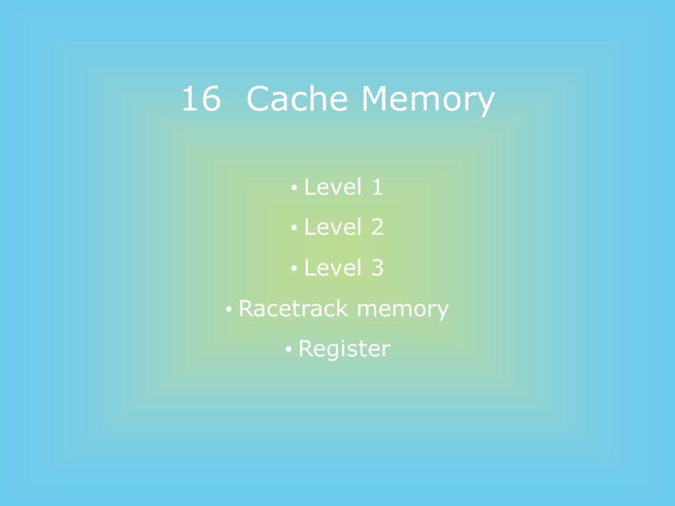 16 Cache Memory Level 1 Level 2 Level 3 Racetrack memory Register