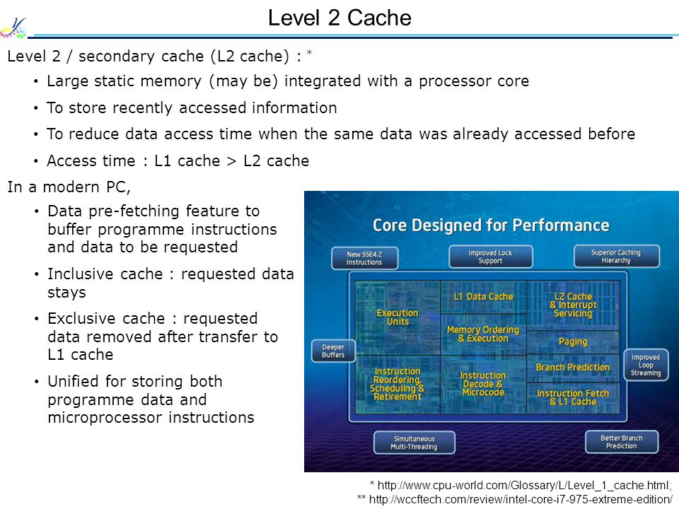 Level 2 Cache * http://www.cpu-world.com/Glossary/L/Level_1_cache.html; Level 2 / secondary cache (L2 cache) : * ** http://wccftech.com/review/intel-core-i7-975-extreme-edition/ Large static memory (may be) integrated with a processor core To store recently accessed information To reduce data access time when the same data was already accessed before Access time : L1 cache > L2 cache In a modern PC, Data pre-fetching feature to buffer programme instructions and data to be requested Inclusive cache : requested data stays Exclusive cache : requested data removed after transfer to L1 cache Unified for storing both programme data and microprocessor instructions