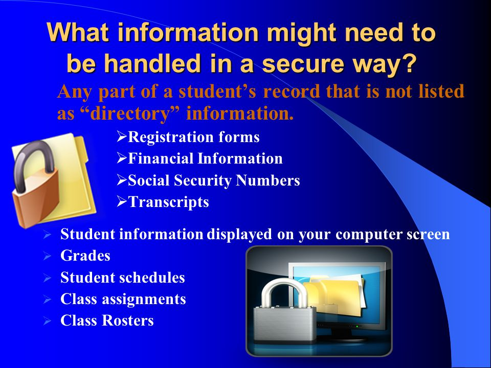 What information might need to be handled in a secure way? Any part of a students record that is not listed as directory information. Registration for