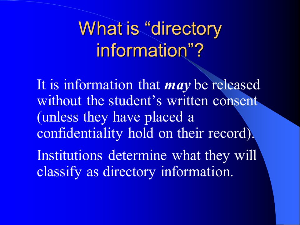 What is directory information? It is information that may be released without the students written consent (unless they have placed a confidentiality