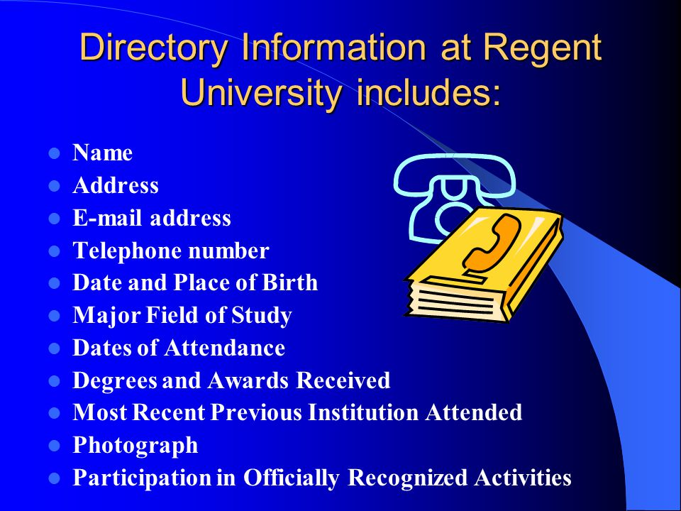 Directory Information at Regent University includes: Name Address E-mail address Telephone number Date and Place of Birth Major Field of Study Dates o
