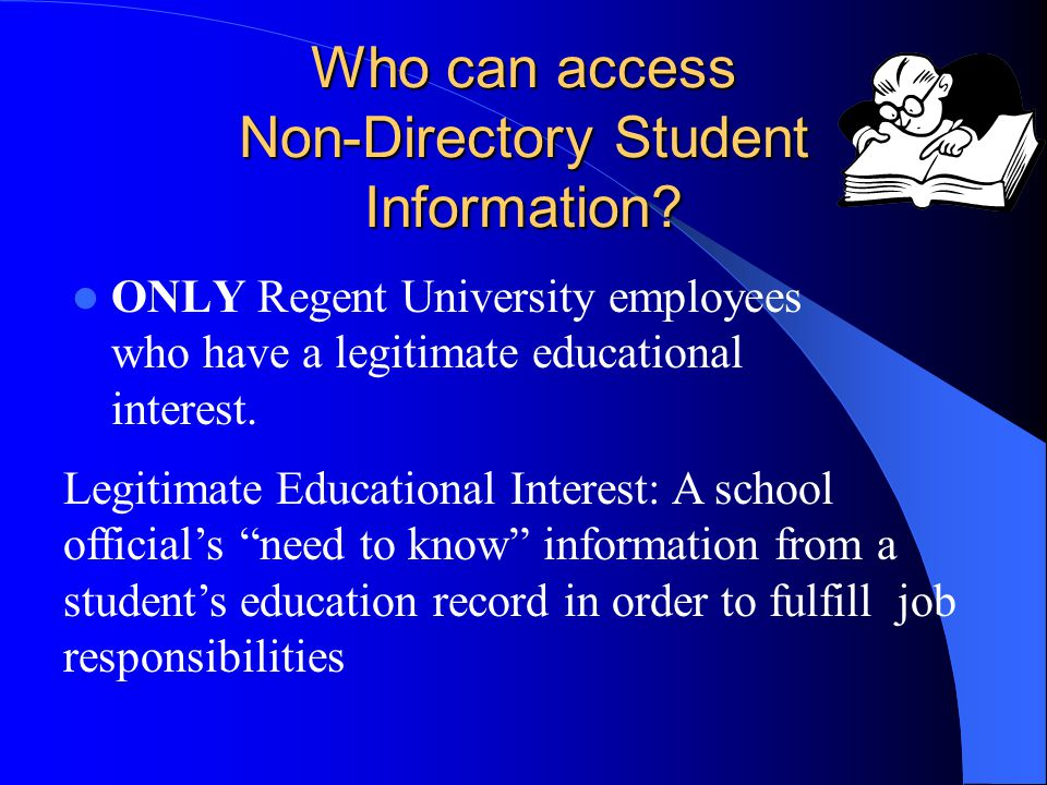 Who can access Non-Directory Student Information? ONLY Regent University employees who have a legitimate educational interest. Legitimate Educational