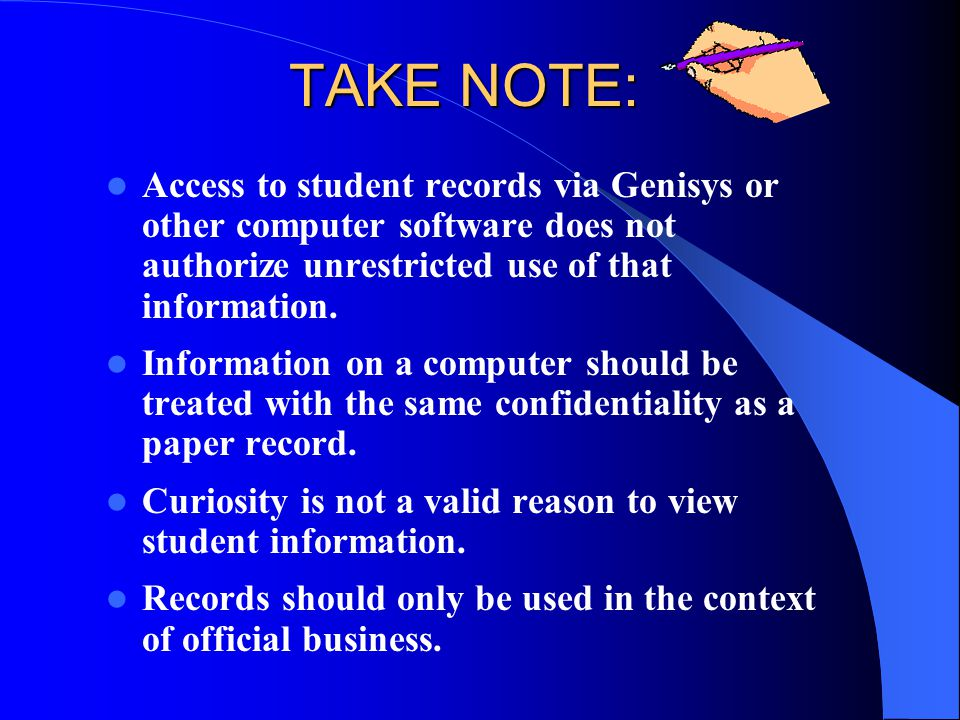 TAKE NOTE: Access to student records via Genisys or other computer software does not authorize unrestricted use of that information. Information on a