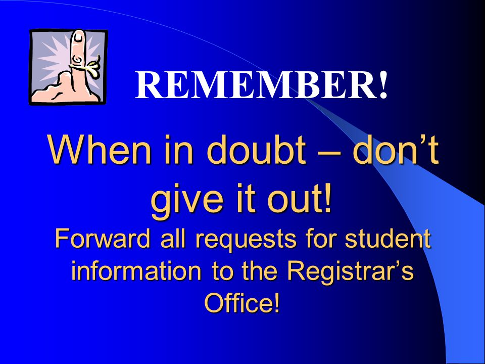 When in doubt – dont give it out! Forward all requests for student information to the Registrars Office! REMEMBER!