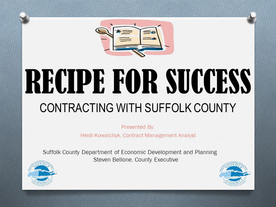 RECIPE FOR SUCCESS CONTRACTING WITH SUFFOLK COUNTY Presented By: Heidi Kowalchyk, Contract Management Analyst Suffolk County Department of Economic Development and Planning Steven Bellone, County Executive