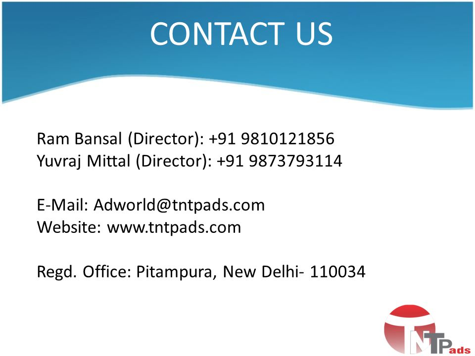CONTACT US Ram Bansal (Director): +91 9810121856 Yuvraj Mittal (Director): +91 9873793114 E-Mail: Adworld@tntpads.com Website: www.tntpads.com Regd. O