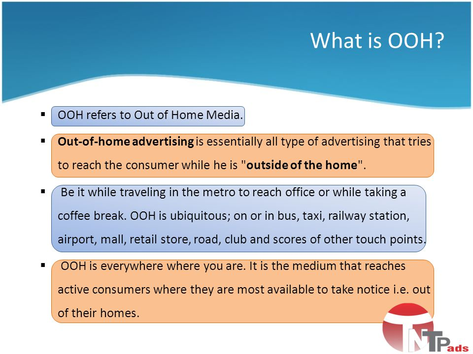 OOH refers to Out of Home Media. Out-of-home advertising is essentially all type of advertising that tries to reach the consumer while he is