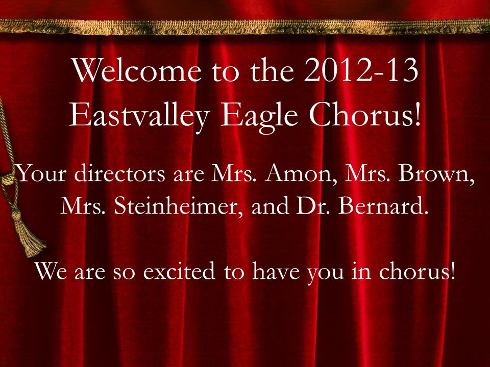Welcome to the 2012-13 Eastvalley Eagle Chorus! Your directors are Mrs. Amon, Mrs. Brown, Mrs. Steinheimer, and Dr. Bernard. We are so excited to have