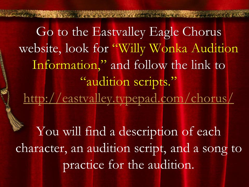 Go to the Eastvalley Eagle Chorus website, look for Willy Wonka Audition Information, and follow the link to audition scripts. Go to the Eastvalley Ea