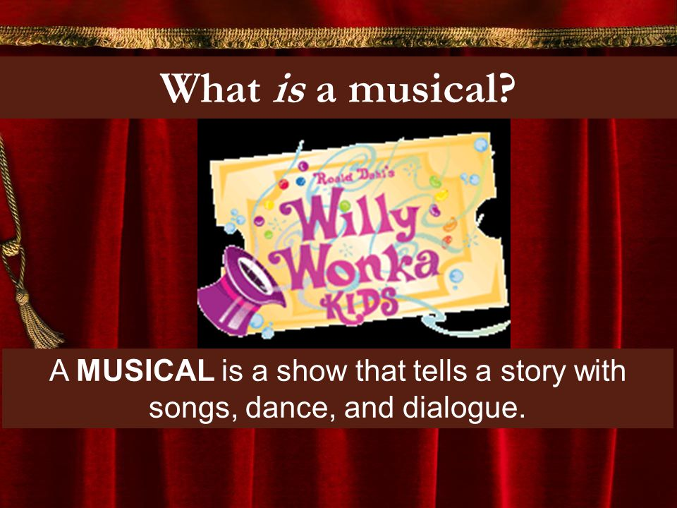 What is a musical? A MUSICAL is a show that tells a story with songs, dance, and dialogue.