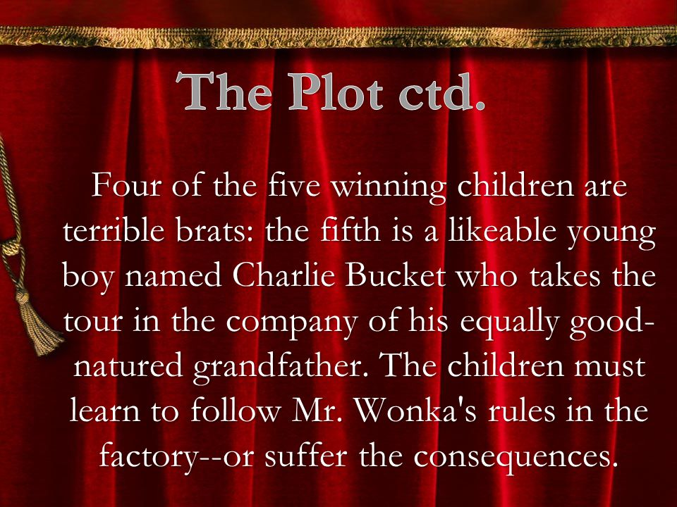 Four of the five winning children are terrible brats: the fifth is a likeable young boy named Charlie Bucket who takes the tour in the company of his equally good- natured grandfather.