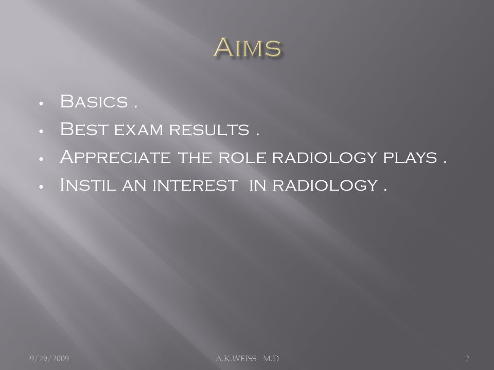 Basics. Best exam results. Appreciate the role radiology plays. Instil an interest in radiology. 9/29/20092A.K.WEISS M.D