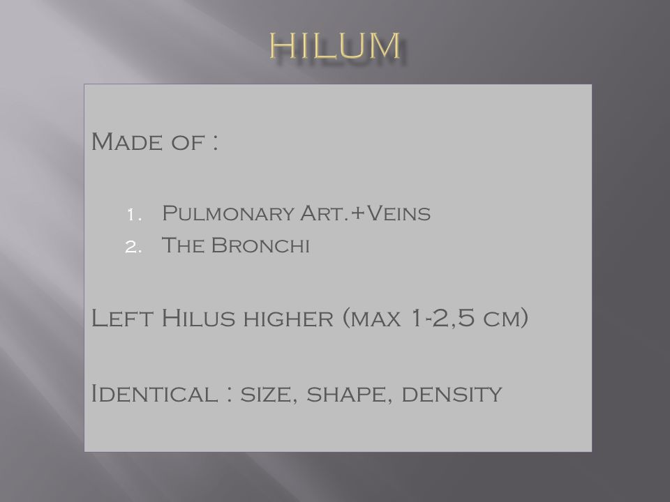 Made of : 1. Pulmonary Art.+Veins 2. The Bronchi Left Hilus higher (max 1-2,5 cm) Identical : size, shape, density