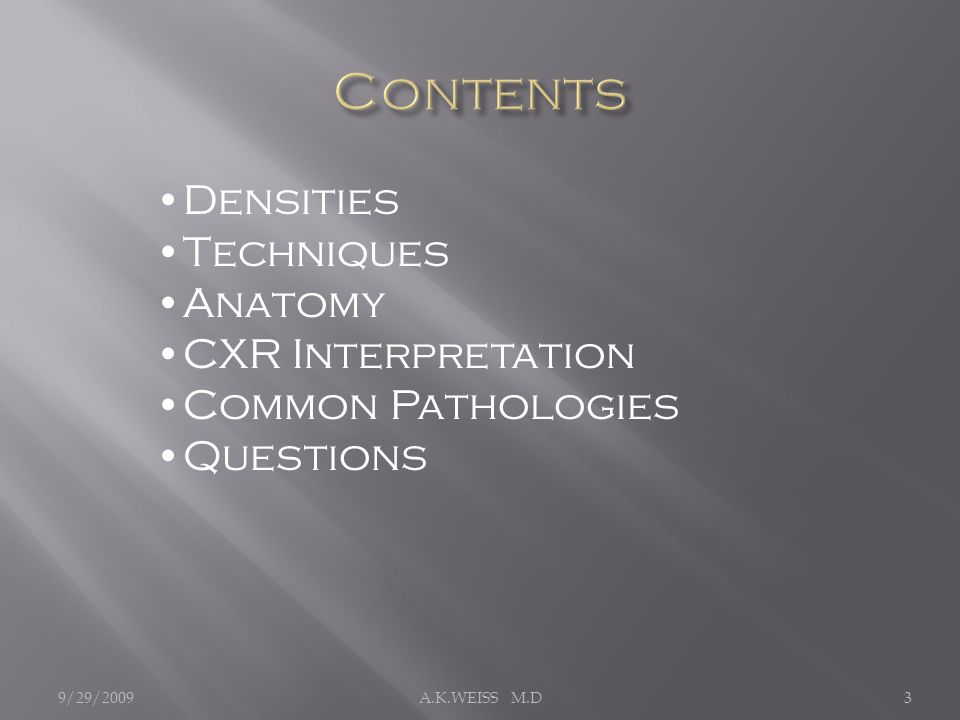 Densities Techniques Anatomy CXR Interpretation Common Pathologies Questions 9/29/20093A.K.WEISS M.D