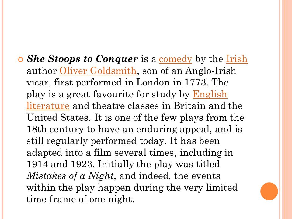 She Stoops to Conquer is a comedy by the Irish author Oliver Goldsmith, son of an Anglo-Irish vicar, first performed in London in 1773. The play is a