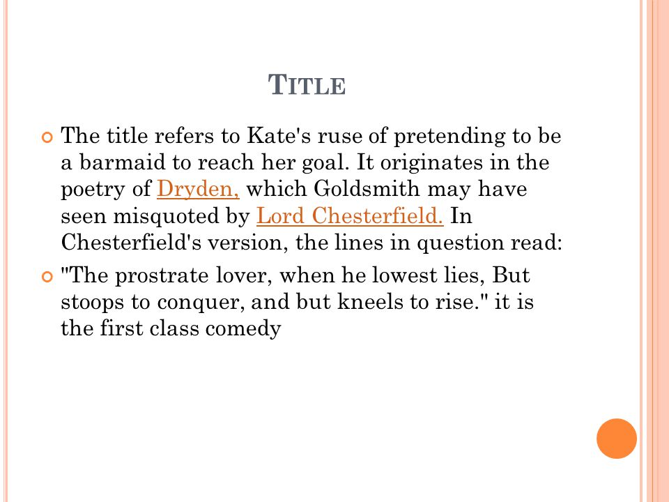 T ITLE The title refers to Kate's ruse of pretending to be a barmaid to reach her goal. It originates in the poetry of Dryden, which Goldsmith may hav