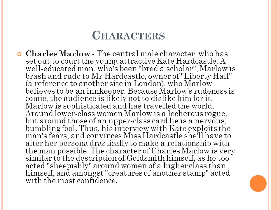 C HARACTERS Charles Marlow - The central male character, who has set out to court the young attractive Kate Hardcastle. A well-educated man, who's bee