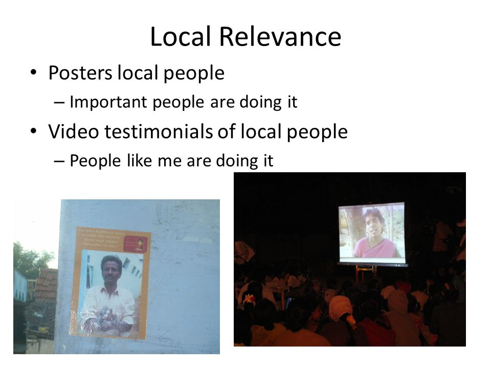 Local Relevance Posters local people – Important people are doing it Video testimonials of local people – People like me are doing it