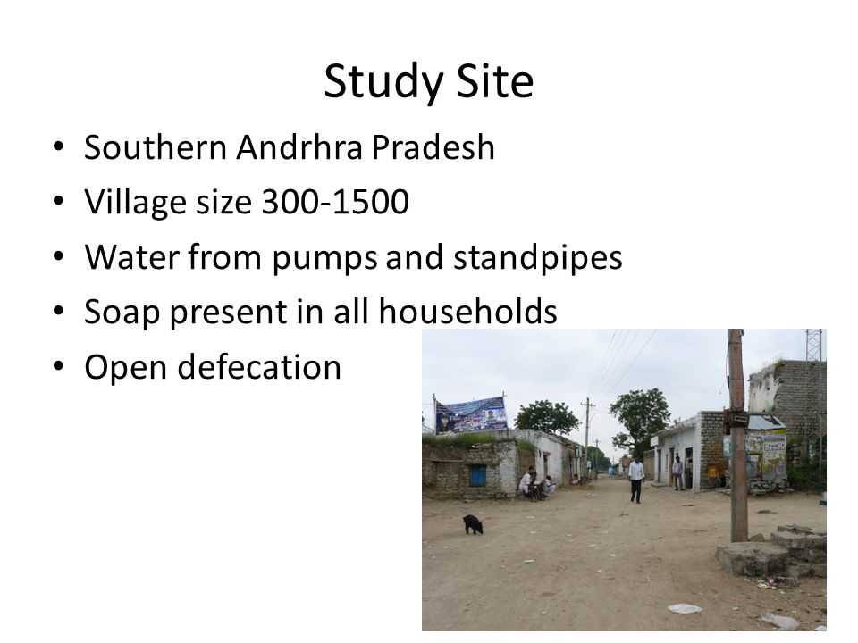 Study Site Southern Andrhra Pradesh Village size 300-1500 Water from pumps and standpipes Soap present in all households Open defecation