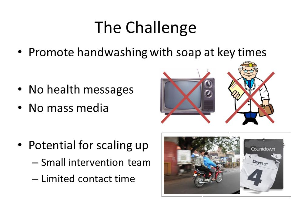 The Challenge Promote handwashing with soap at key times No health messages No mass media Potential for scaling up – Small intervention team – Limited contact time