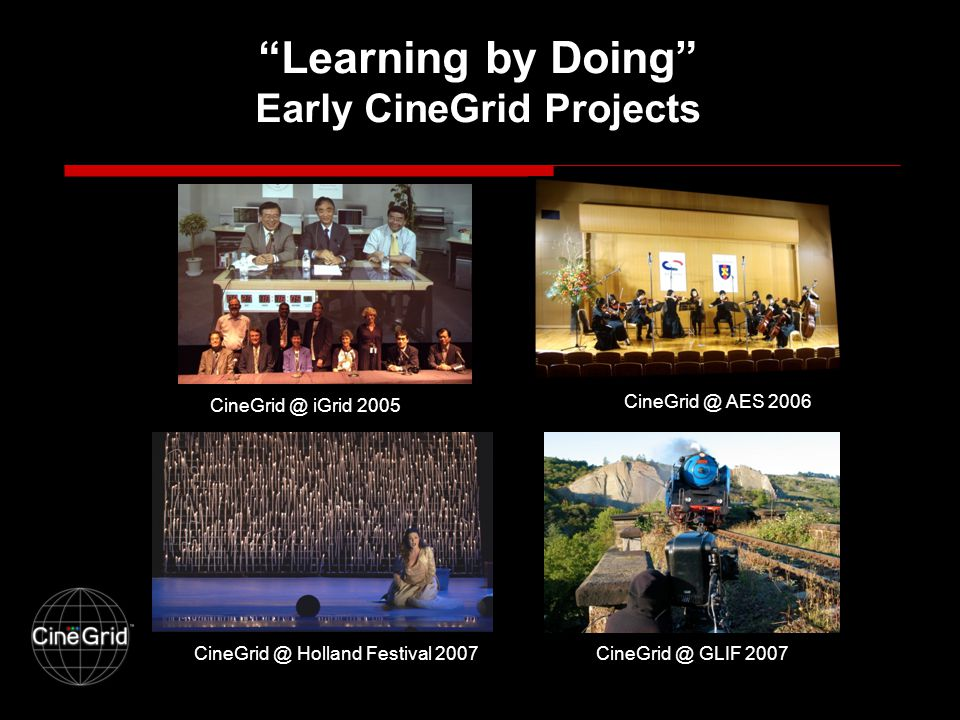 Learning by Doing Early CineGrid Projects CineGrid @ iGrid 2005 CineGrid @ AES 2006 CineGrid @ GLIF 2007CineGrid @ Holland Festival 2007