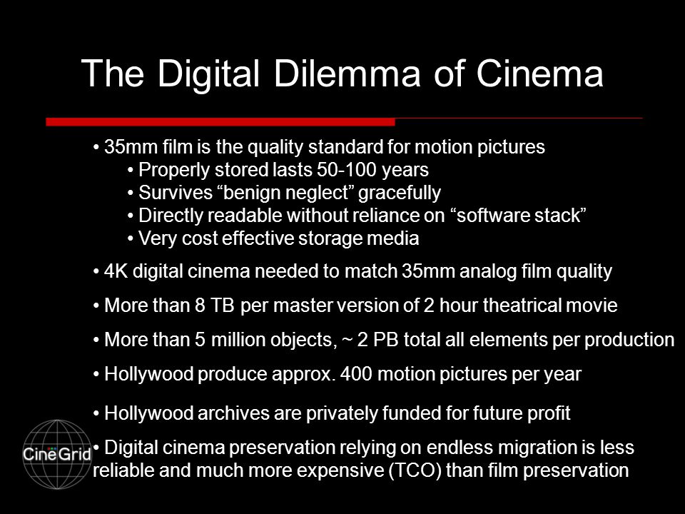 The Digital Dilemma of Cinema 35mm film is the quality standard for motion pictures Properly stored lasts 50-100 years Survives benign neglect gracefully Directly readable without reliance on software stack Very cost effective storage media 4K digital cinema needed to match 35mm analog film quality More than 8 TB per master version of 2 hour theatrical movie More than 5 million objects, ~ 2 PB total all elements per production Hollywood produce approx.
