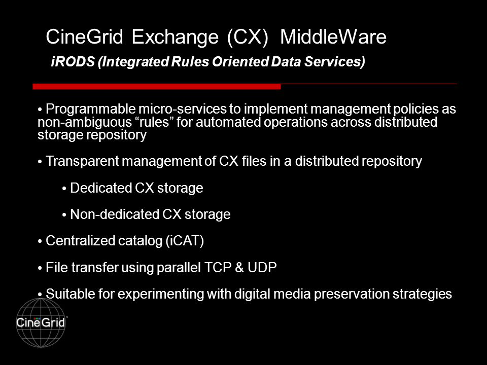 Programmable micro-services to implement management policies as non-ambiguous rules for automated operations across distributed storage repository Transparent management of CX files in a distributed repository Dedicated CX storage Non-dedicated CX storage Centralized catalog (iCAT) File transfer using parallel TCP & UDP Suitable for experimenting with digital media preservation strategies CineGrid Exchange (CX) MiddleWare iRODS (Integrated Rules Oriented Data Services)