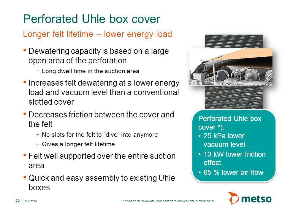 © Metso Perforated Uhle box cover Longer felt lifetime – lower energy load Dewatering capacity is based on a large open area of the perforation - Long