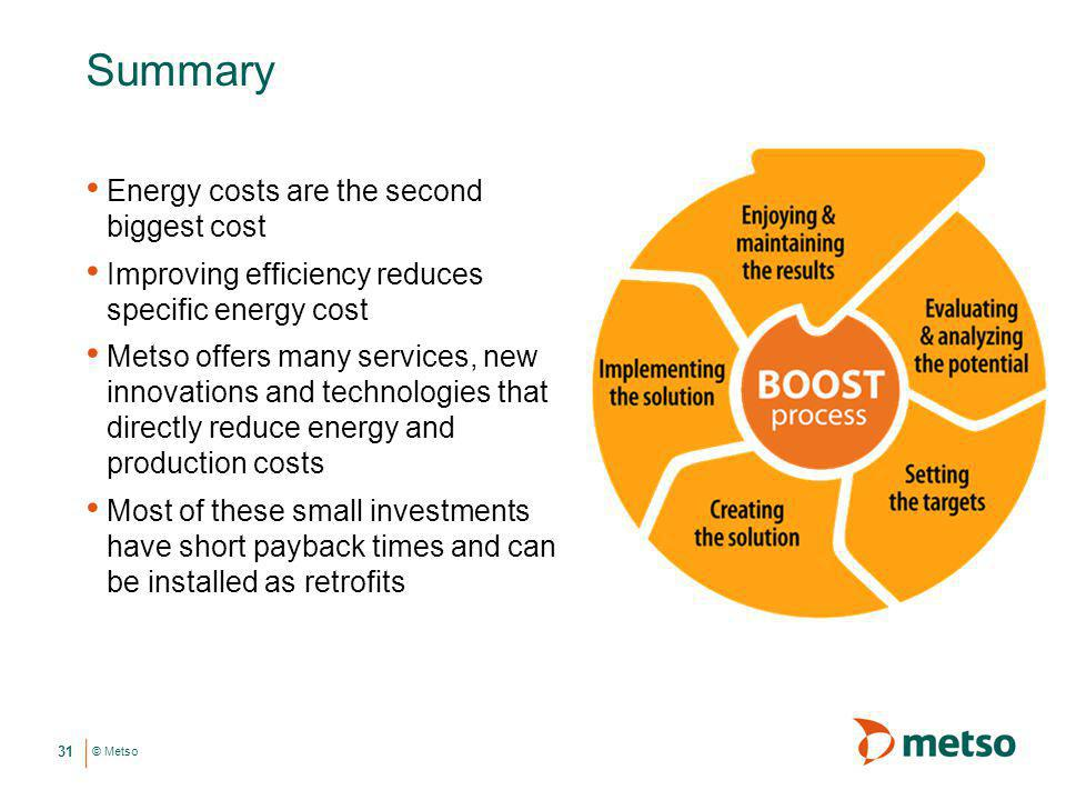 © Metso Summary Energy costs are the second biggest cost Improving efficiency reduces specific energy cost Metso offers many services, new innovations