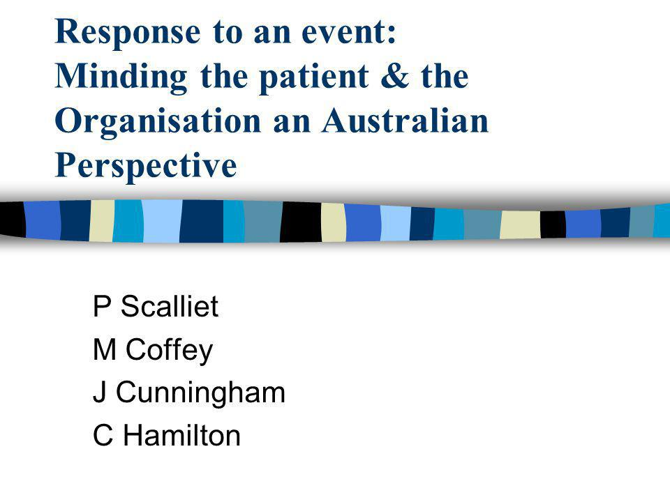 Response to an event: Minding the patient & the Organisation an Australian Perspective P Scalliet M Coffey J Cunningham C Hamilton