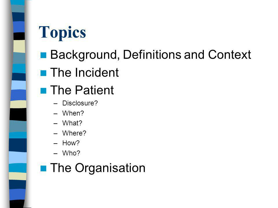Topics Background, Definitions and Context The Incident The Patient –Disclosure.
