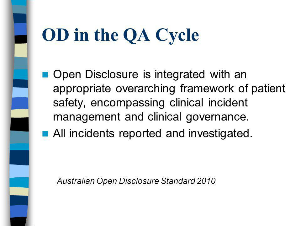 OD in the QA Cycle Open Disclosure is integrated with an appropriate overarching framework of patient safety, encompassing clinical incident management and clinical governance.