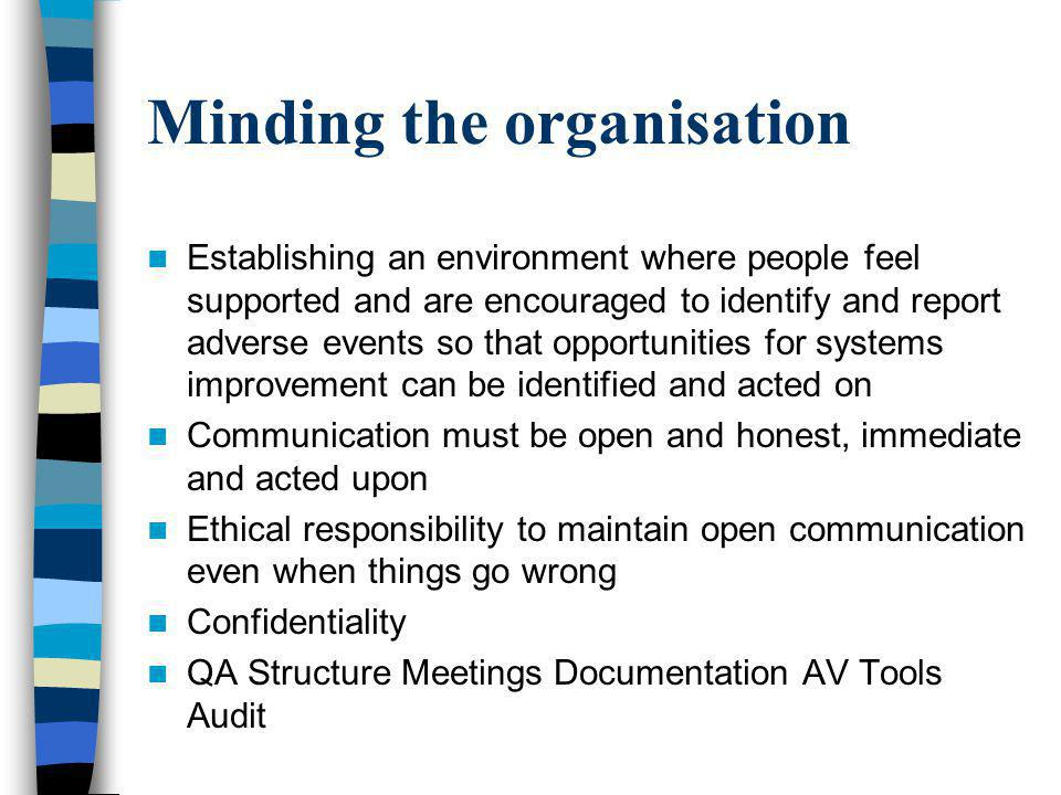 Minding the organisation Establishing an environment where people feel supported and are encouraged to identify and report adverse events so that opportunities for systems improvement can be identified and acted on Communication must be open and honest, immediate and acted upon Ethical responsibility to maintain open communication even when things go wrong Confidentiality QA Structure Meetings Documentation AV Tools Audit